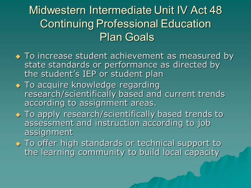 Midwestern Intermediate Unit IV Act 48 Continuing Professional Education Plan Goals  To increase student achievement as measured by state standards or performance as directed by the student's IEP or student plan  To acquire knowledge regarding research/scientifically based and current trends according to assignment areas.