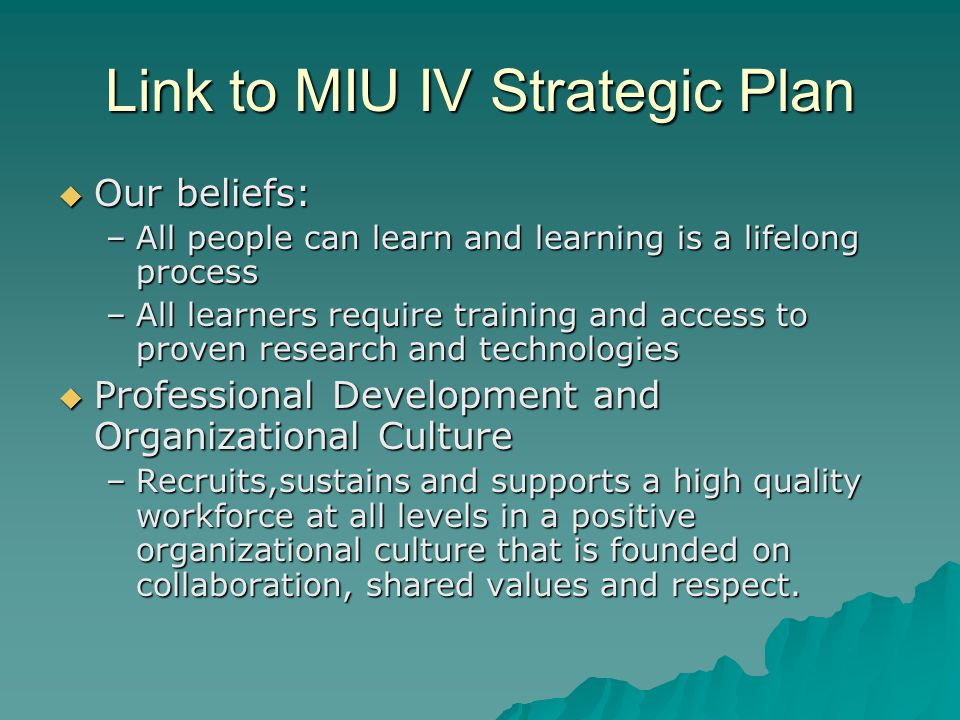 Link to MIU IV Strategic Plan  Our beliefs: –All people can learn and learning is a lifelong process –All learners require training and access to proven research and technologies  Professional Development and Organizational Culture –Recruits,sustains and supports a high quality workforce at all levels in a positive organizational culture that is founded on collaboration, shared values and respect.