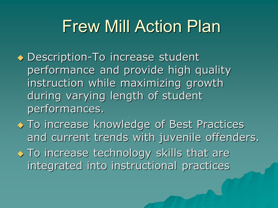 Frew Mill Action Plan Frew Mill Action Plan  Description-To increase student performance and provide high quality instruction while maximizing growth during varying length of student performances.
