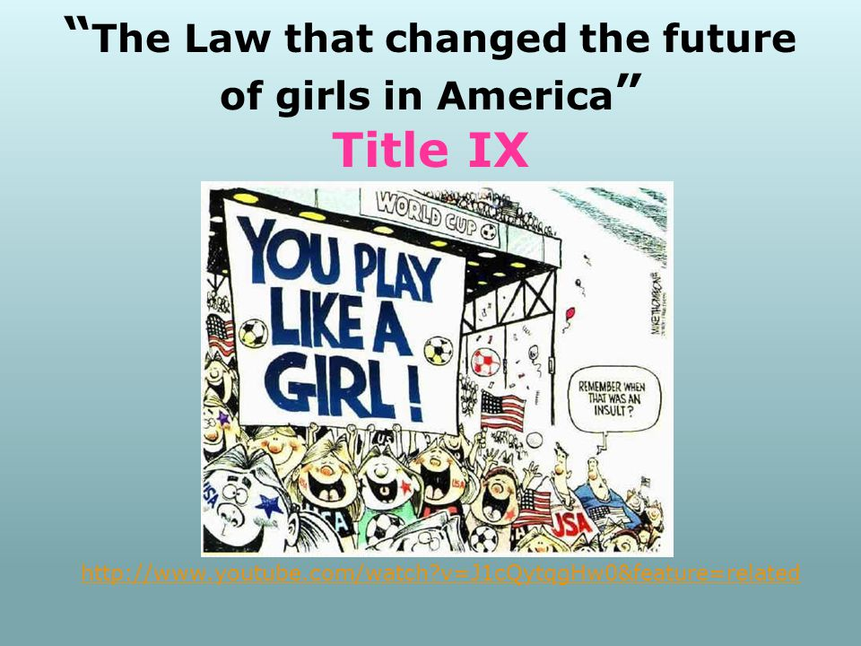 The Law that changed the future of girls in America Title IX http://www.youtube.com/watch v=J1cQytqgHw0&feature=related