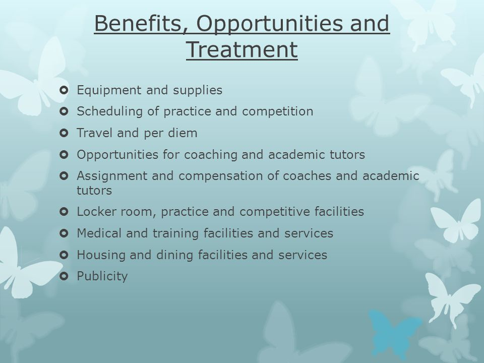 Benefits, Opportunities and Treatment  Equipment and supplies  Scheduling of practice and competition  Travel and per diem  Opportunities for coaching and academic tutors  Assignment and compensation of coaches and academic tutors  Locker room, practice and competitive facilities  Medical and training facilities and services  Housing and dining facilities and services  Publicity