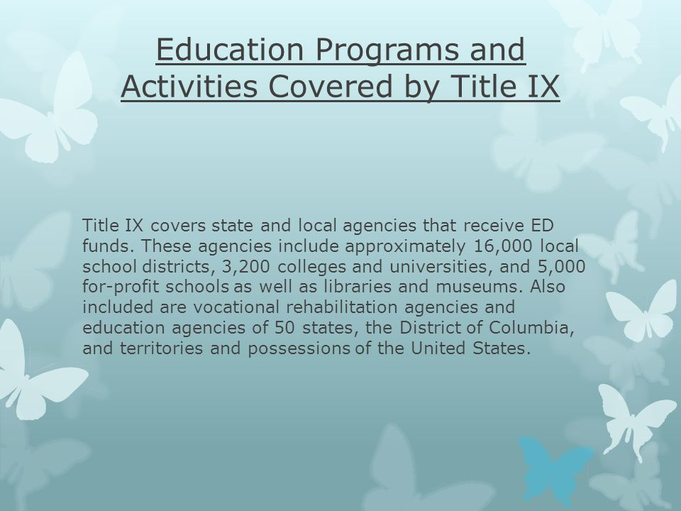 Education Programs and Activities Covered by Title IX Title IX covers state and local agencies that receive ED funds.