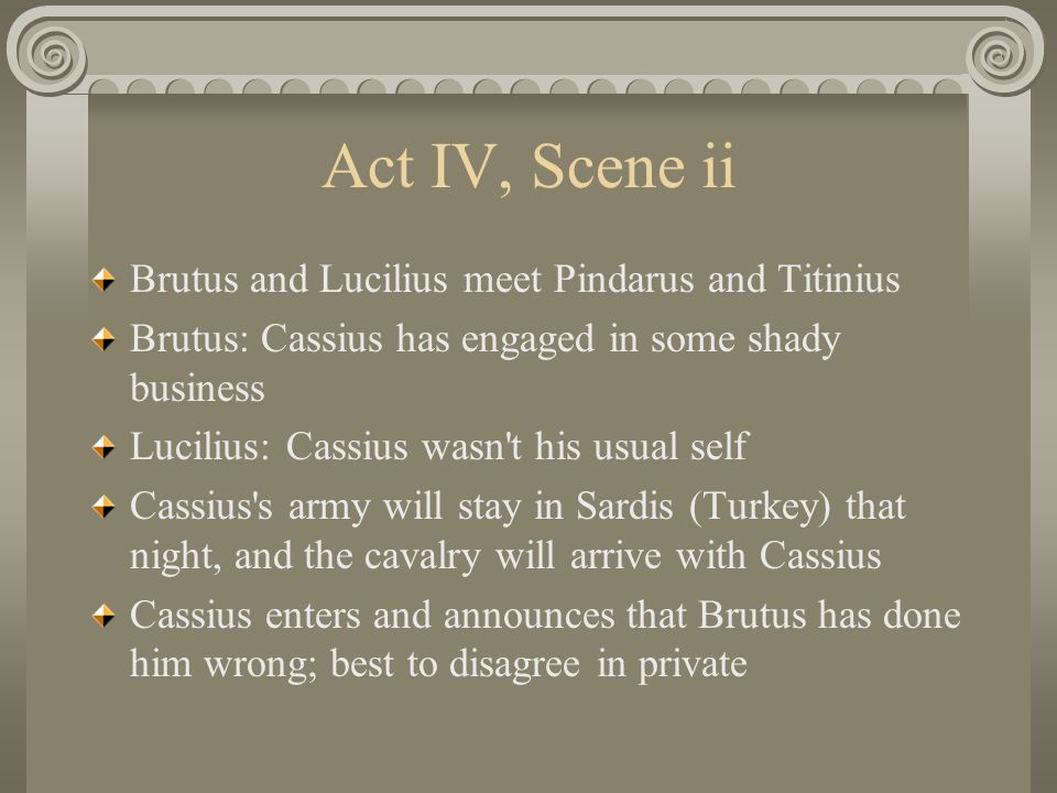 Act IV, Scene ii Brutus and Lucilius meet Pindarus and Titinius Brutus: Cassius has engaged in some shady business Lucilius: Cassius wasn t his usual self Cassius s army will stay in Sardis (Turkey) that night, and the cavalry will arrive with Cassius Cassius enters and announces that Brutus has done him wrong; best to disagree in private