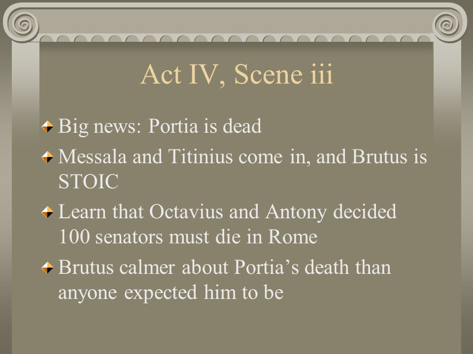 Act IV, Scene iii Big news: Portia is dead Messala and Titinius come in, and Brutus is STOIC Learn that Octavius and Antony decided 100 senators must die in Rome Brutus calmer about Portia's death than anyone expected him to be