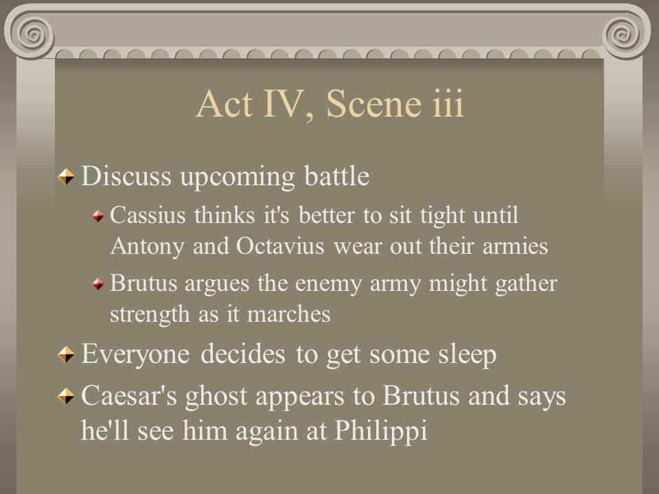 Act IV, Scene iii Discuss upcoming battle Cassius thinks it s better to sit tight until Antony and Octavius wear out their armies Brutus argues the enemy army might gather strength as it marches Everyone decides to get some sleep Caesar s ghost appears to Brutus and says he ll see him again at Philippi