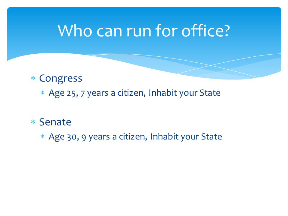  Congress  Age 25, 7 years a citizen, Inhabit your State  Senate  Age 30, 9 years a citizen, Inhabit your State  President  Age 35, Natural-born citizen, 14 years in-country Who can run for office?