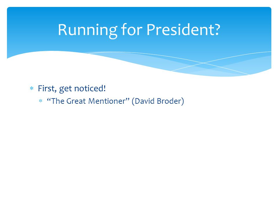 First, get noticed!  The Great Mentioner (David Broder)  Use leaks Running for President?