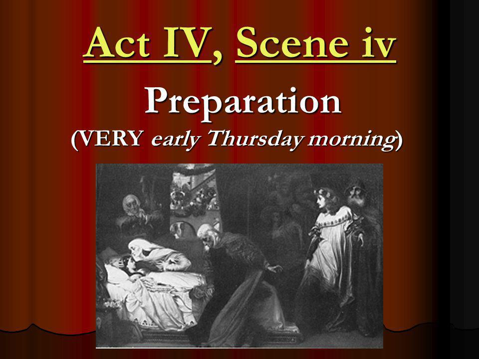 Act IV, Scene iv Preparation (VERY early Thursday morning) Preparation (VERY early Thursday morning)