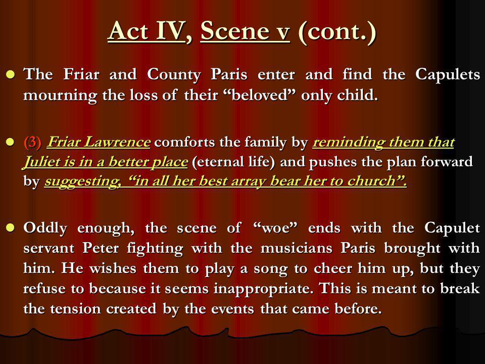"Act IV, Scene v (cont.) The Friar and County Paris enter and find the Capulets mourning the loss of their ""beloved"" only child. The Friar and County P"