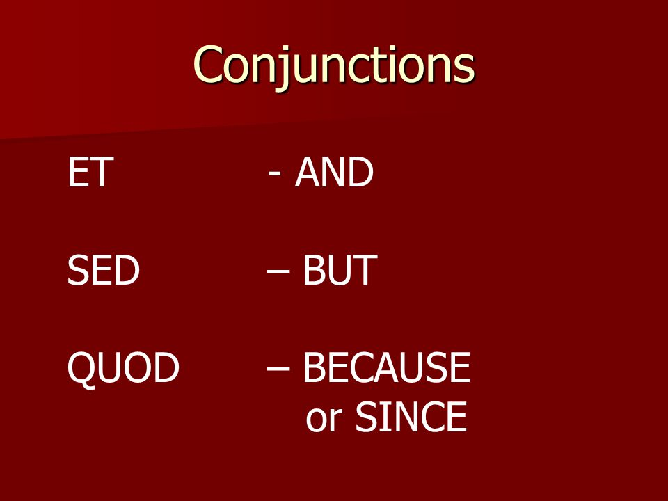 Conjunctions ET - AND SED – BUT QUOD – BECAUSE or SINCE
