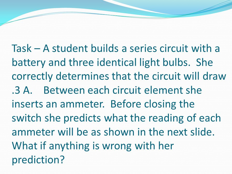 Task – A student builds a series circuit with a battery and three identical light bulbs. She correctly determines that the circuit will draw.3 A. Betw
