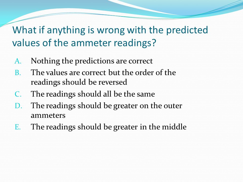 What if anything is wrong with the predicted values of the ammeter readings? A. Nothing the predictions are correct B. The values are correct but the