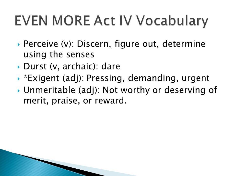  Perceive (v): Discern, figure out, determine using the senses  Durst (v, archaic): dare  *Exigent (adj): Pressing, demanding, urgent  Unmeritable
