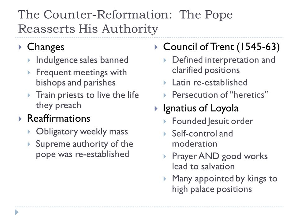 The Counter-Reformation: The Pope Reasserts His Authority  Changes  Indulgence sales banned  Frequent meetings with bishops and parishes  Train pr