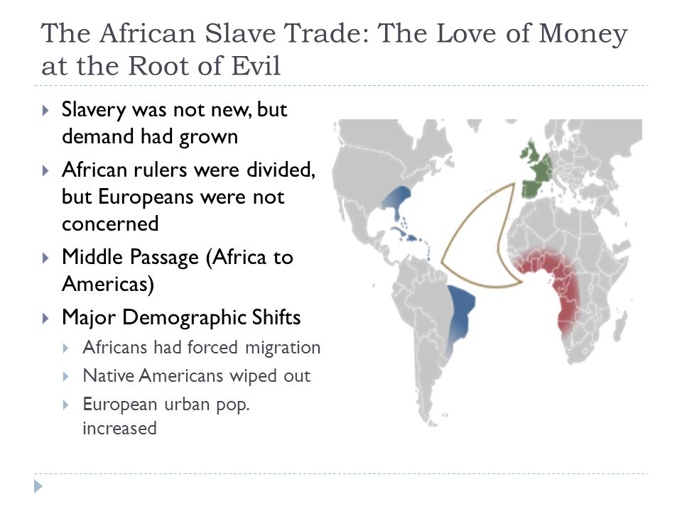 The African Slave Trade: The Love of Money at the Root of Evil  Slavery was not new, but demand had grown  African rulers were divided, but Europeans were not concerned  Middle Passage (Africa to Americas)  Major Demographic Shifts  Africans had forced migration  Native Americans wiped out  European urban pop.