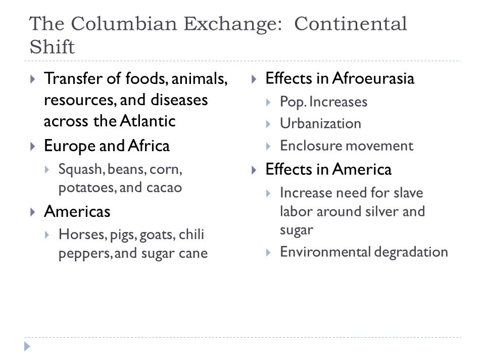 The Columbian Exchange: Continental Shift  Transfer of foods, animals, resources, and diseases across the Atlantic  Europe and Africa  Squash, beans, corn, potatoes, and cacao  Americas  Horses, pigs, goats, chili peppers, and sugar cane  Effects in Afroeurasia  Pop.