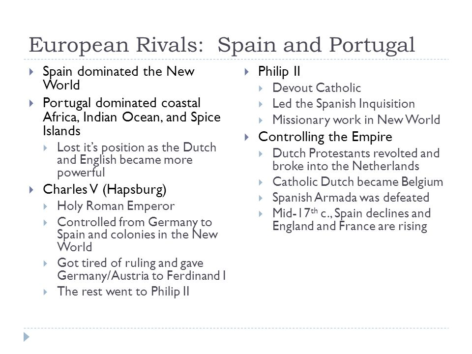 European Rivals: Spain and Portugal  Spain dominated the New World  Portugal dominated coastal Africa, Indian Ocean, and Spice Islands  Lost it's position as the Dutch and English became more powerful  Charles V (Hapsburg)  Holy Roman Emperor  Controlled from Germany to Spain and colonies in the New World  Got tired of ruling and gave Germany/Austria to Ferdinand I  The rest went to Philip II  Philip II  Devout Catholic  Led the Spanish Inquisition  Missionary work in New World  Controlling the Empire  Dutch Protestants revolted and broke into the Netherlands  Catholic Dutch became Belgium  Spanish Armada was defeated  Mid-17 th c., Spain declines and England and France are rising