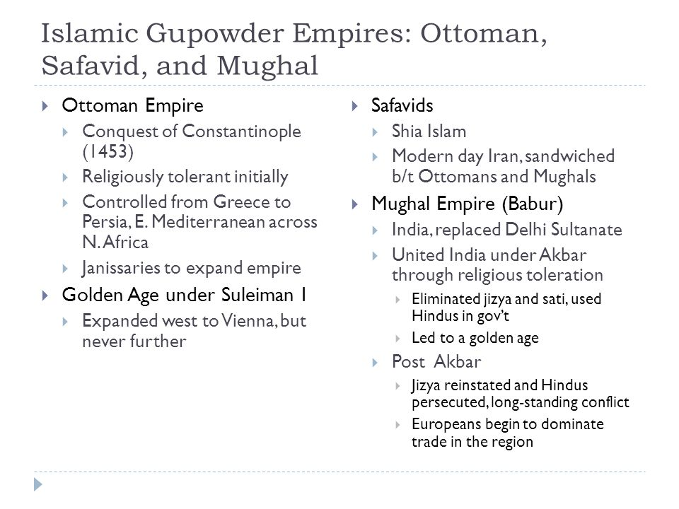 Islamic Gupowder Empires: Ottoman, Safavid, and Mughal  Ottoman Empire  Conquest of Constantinople (1453)  Religiously tolerant initially  Controlled from Greece to Persia, E.