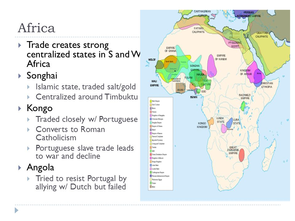 Africa  Trade creates strong centralized states in S and W Africa  Songhai  Islamic state, traded salt/gold  Centralized around Timbuktu  Kongo  Traded closely w/ Portuguese  Converts to Roman Catholicism  Portuguese slave trade leads to war and decline  Angola  Tried to resist Portugal by allying w/ Dutch but failed