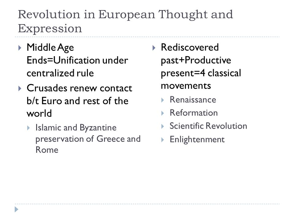 Revolution in European Thought and Expression  Middle Age Ends=Unification under centralized rule  Crusades renew contact b/t Euro and rest of the world  Islamic and Byzantine preservation of Greece and Rome  Rediscovered past+Productive present=4 classical movements  Renaissance  Reformation  Scientific Revolution  Enlightenment