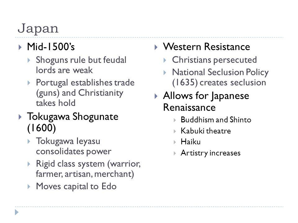 Japan  Mid-1500's  Shoguns rule but feudal lords are weak  Portugal establishes trade (guns) and Christianity takes hold  Tokugawa Shogunate (1600