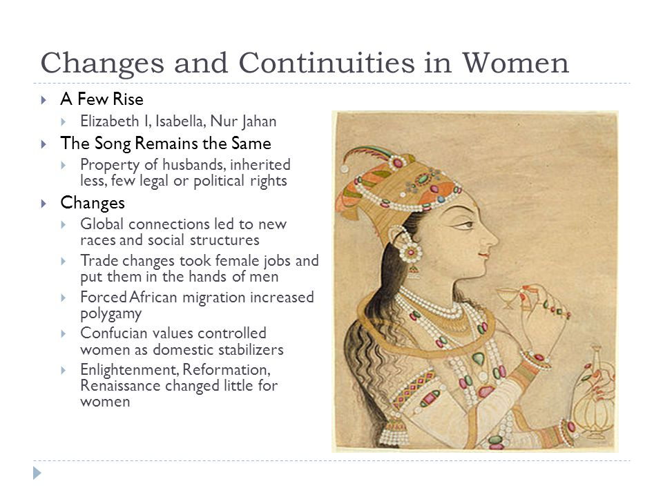 Changes and Continuities in Women  A Few Rise  Elizabeth I, Isabella, Nur Jahan  The Song Remains the Same  Property of husbands, inherited less, few legal or political rights  Changes  Global connections led to new races and social structures  Trade changes took female jobs and put them in the hands of men  Forced African migration increased polygamy  Confucian values controlled women as domestic stabilizers  Enlightenment, Reformation, Renaissance changed little for women