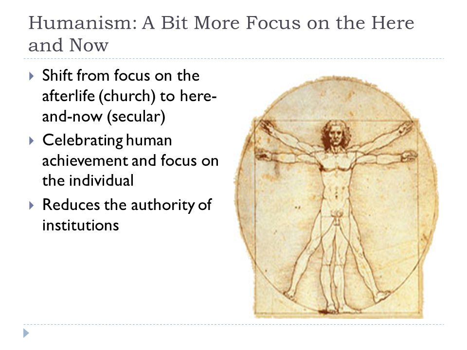 Humanism: A Bit More Focus on the Here and Now  Shift from focus on the afterlife (church) to here- and-now (secular)  Celebrating human achievement and focus on the individual  Reduces the authority of institutions