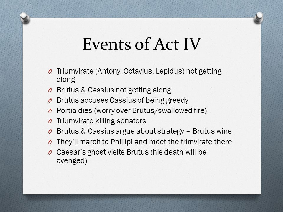 Events of Act IV O Triumvirate (Antony, Octavius, Lepidus) not getting along O Brutus & Cassius not getting along O Brutus accuses Cassius of being gr