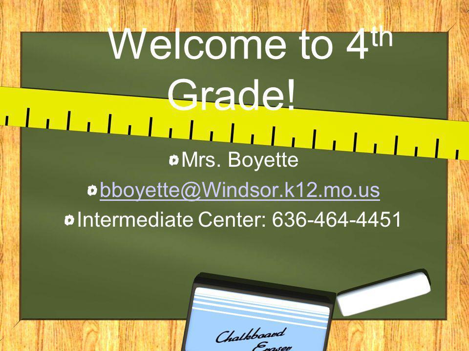 Welcome to 4 th Grade! Mrs. Boyette bboyette@Windsor.k12.mo.us Intermediate Center: 636-464-4451