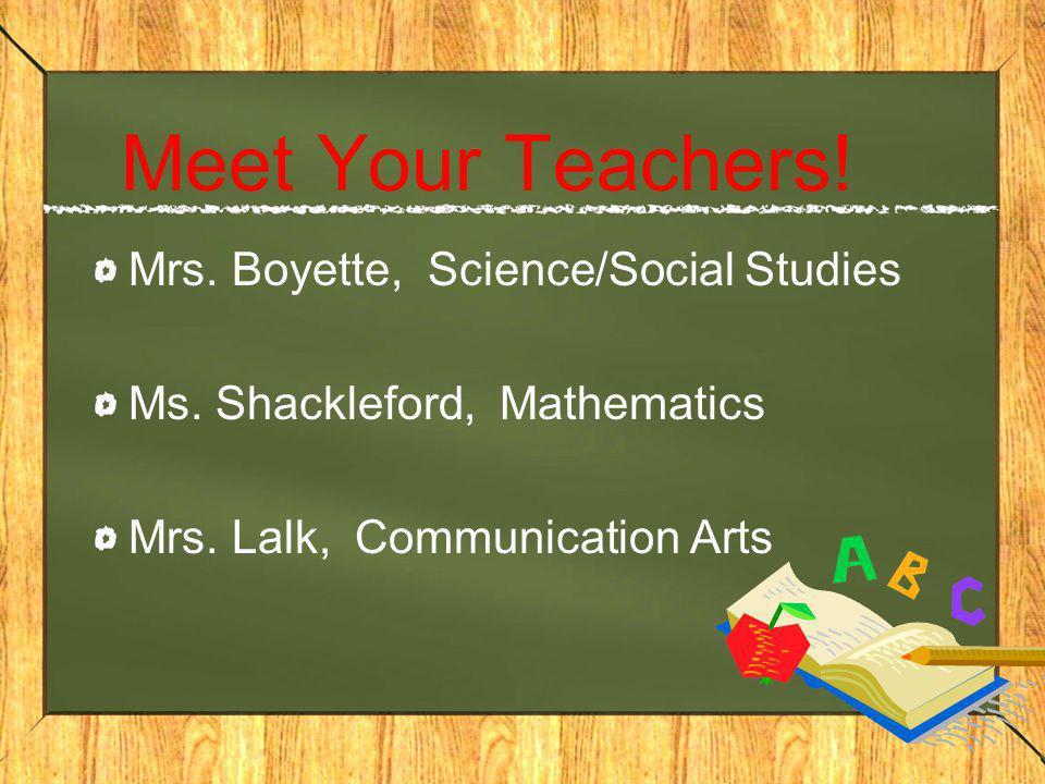 Meet Your Teachers! Mrs. Boyette, Science/Social Studies Ms. Shackleford, Mathematics Mrs. Lalk, Communication Arts