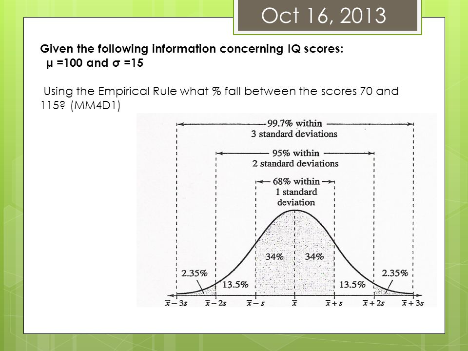 Oct 16, 2013 Given the following information concerning IQ scores: µ =100 and σ =15 Using the Empirical Rule what % fall between the scores 70 and 115