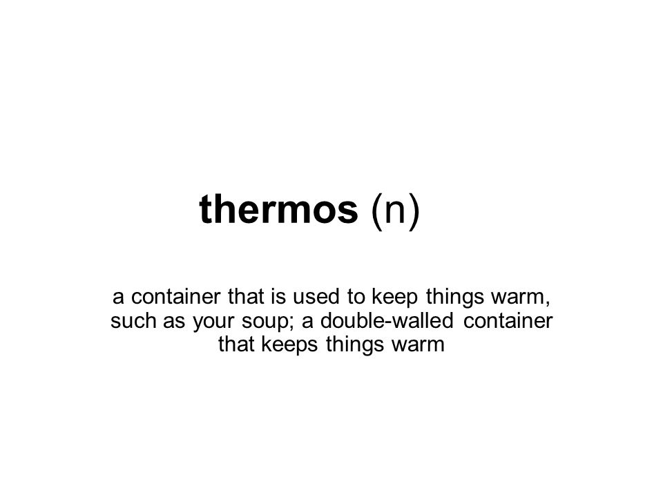 thermos (n) a container that is used to keep things warm, such as your soup; a double-walled container that keeps things warm