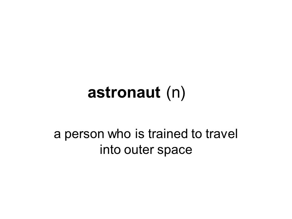 astronaut (n) a person who is trained to travel into outer space