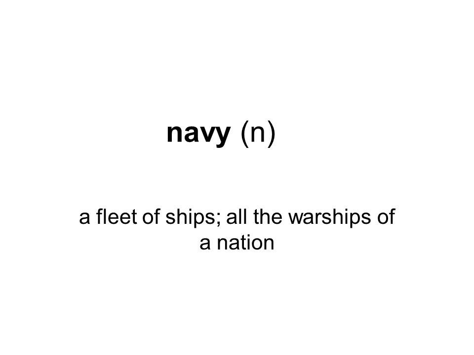 navy (n) a fleet of ships; all the warships of a nation