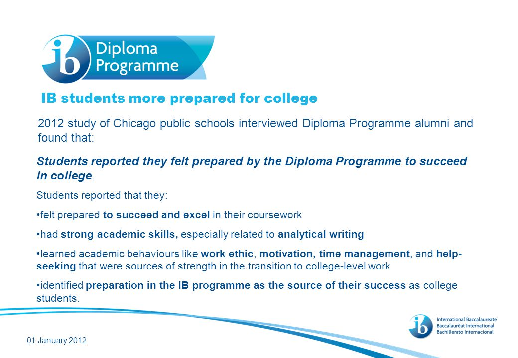IB students more prepared for college 2012 study of Chicago public schools interviewed Diploma Programme alumni and found that: 01 January 2012 Studen