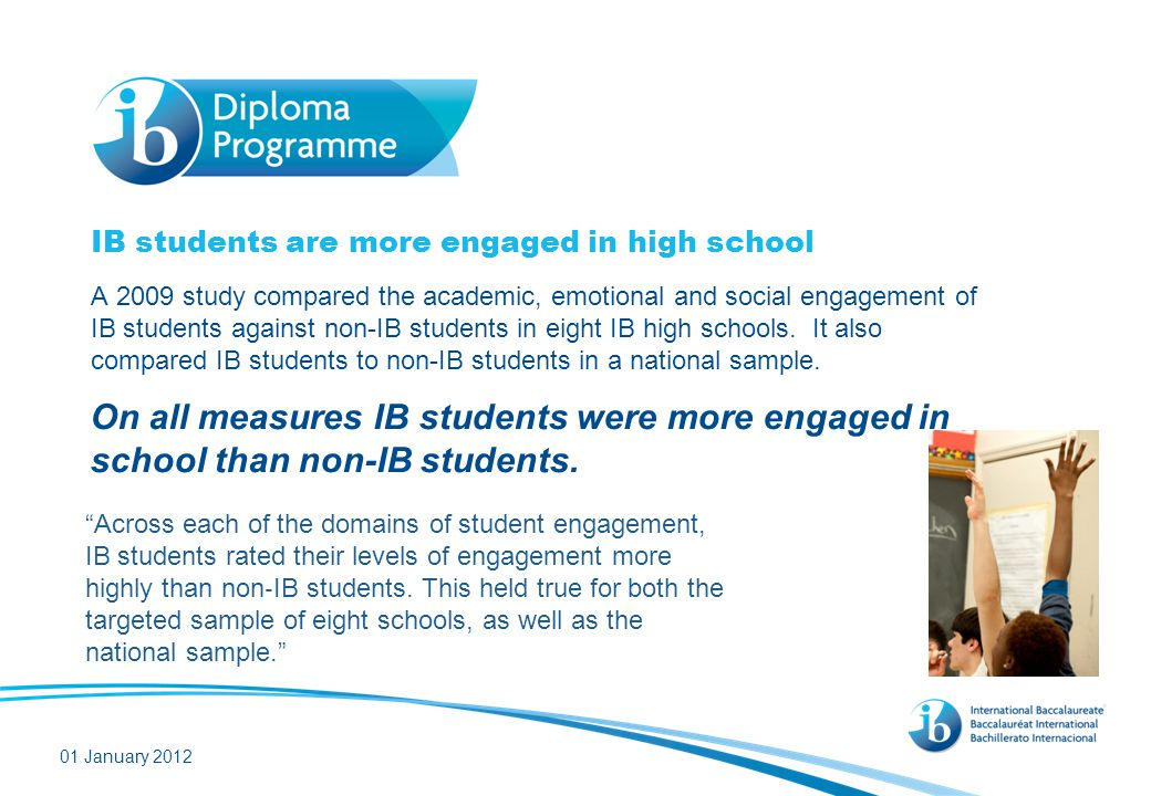 IB students are more engaged in high school A 2009 study compared the academic, emotional and social engagement of IB students against non-IB students