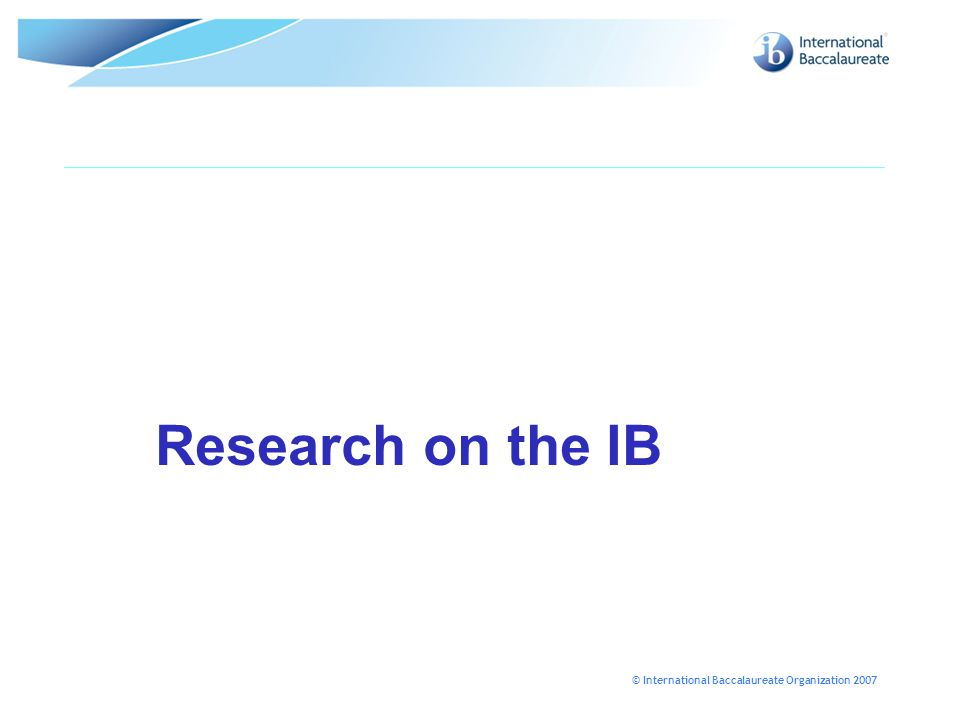 © International Baccalaureate Organization 2007 Research on the IB