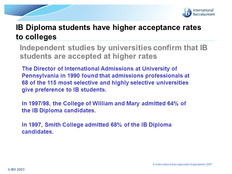 © International Baccalaureate Organization 2007 IB Diploma students have higher acceptance rates to colleges Independent studies by universities confi