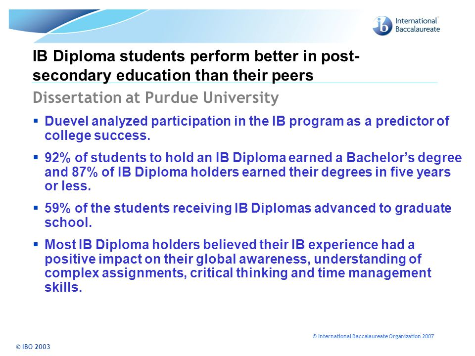 © International Baccalaureate Organization 2007 IB Diploma students perform better in post- secondary education than their peers Dissertation at Purdue University  Duevel analyzed participation in the IB program as a predictor of college success.