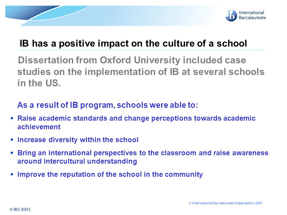 © International Baccalaureate Organization 2007 IB has a positive impact on the culture of a school Dissertation from Oxford University included case studies on the implementation of IB at several schools in the US.