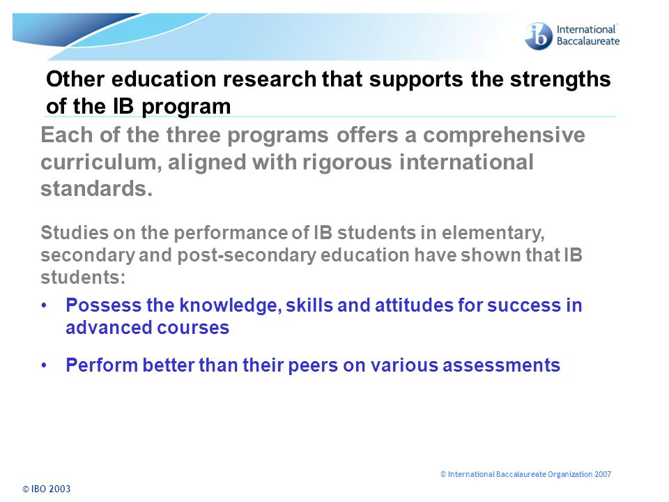 © International Baccalaureate Organization 2007 © IBO 2003 Other education research that supports the strengths of the IB program Studies on the perfo