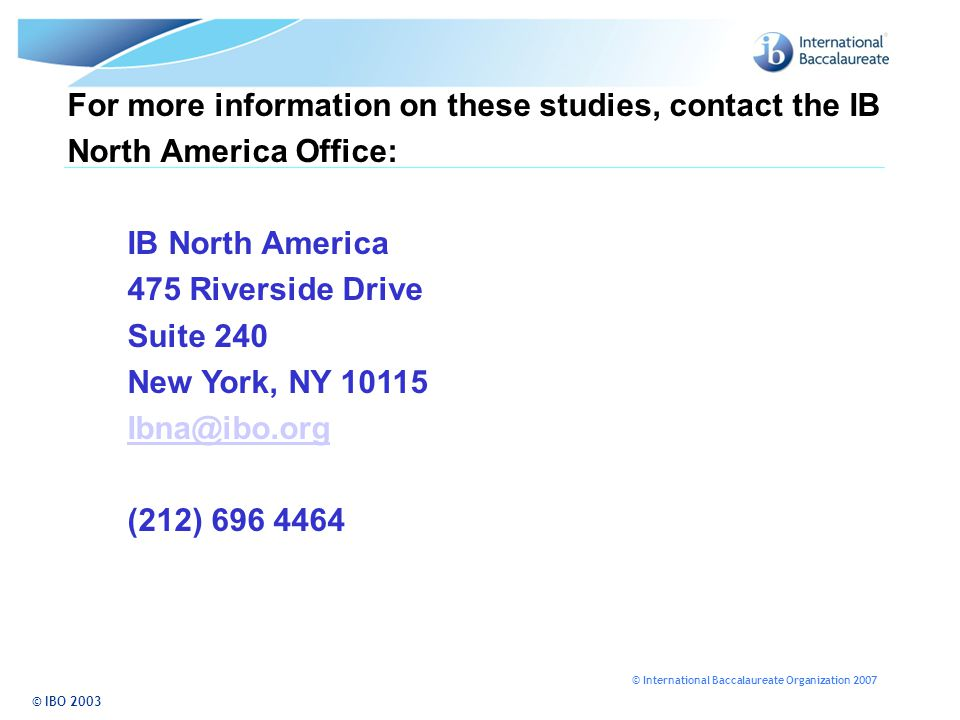© International Baccalaureate Organization 2007 © IBO 2003 For more information on these studies, contact the IB North America Office: IB North America 475 Riverside Drive Suite 240 New York, NY 10115 Ibna@ibo.org (212) 696 4464