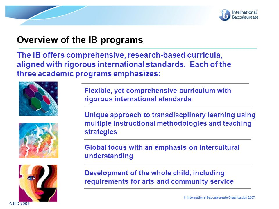 © International Baccalaureate Organization 2007 Overview of the IB programs © IBO 2003 The IB offers comprehensive, research-based curricula, aligned with rigorous international standards.