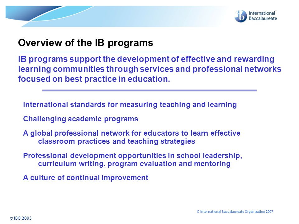 © International Baccalaureate Organization 2007 Overview of the IB programs IB programs support the development of effective and rewarding learning communities through services and professional networks focused on best practice in education.