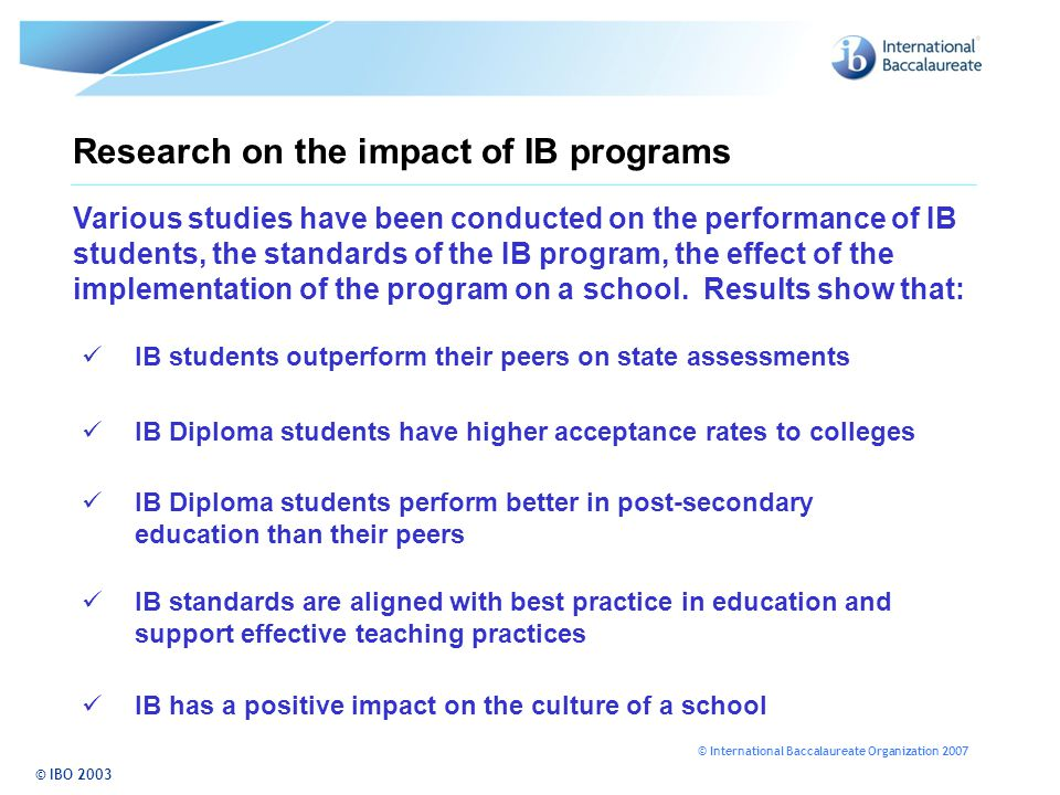 © International Baccalaureate Organization 2007 Research on the impact of IB programs © IBO 2003 Various studies have been conducted on the performance of IB students, the standards of the IB program, the effect of the implementation of the program on a school.