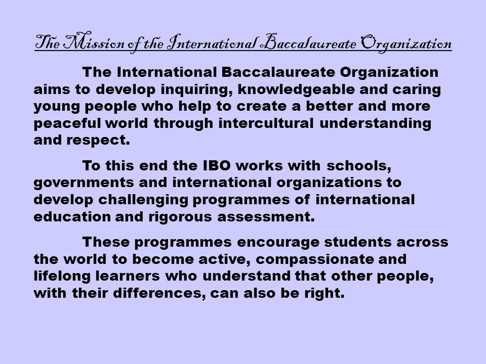 The Mission of the International Baccalaureate Organization The International Baccalaureate Organization aims to develop inquiring, knowledgeable and