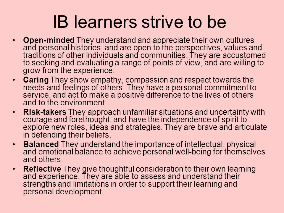IB learners strive to be Open-minded They understand and appreciate their own cultures and personal histories, and are open to the perspectives, value