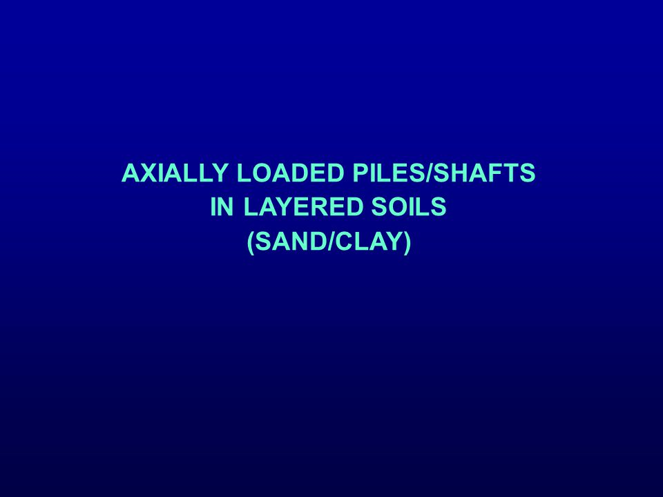 AXIALLY LOADED PILES/SHAFTS IN LAYERED SOILS (SAND/CLAY)