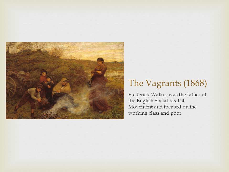 The Vagrants (1868) Frederick Walker was the father of the English Social Realist Movement and focused on the working class and poor.