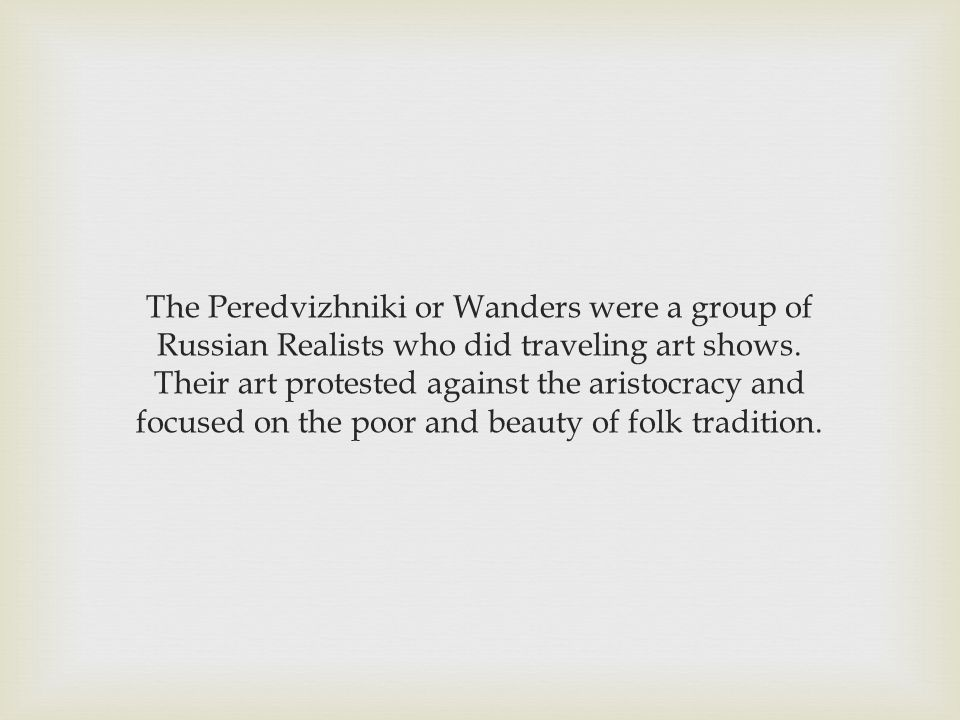 The Peredvizhniki or Wanders were a group of Russian Realists who did traveling art shows.